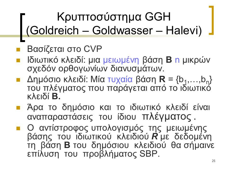 26 Κρυπτοσύστημα GGH (Goldreich – Goldwasser – Halevi) Βασίζεται στο CVP Ιδιωτικό κλειδί: μια μειωμένη βάση B n μικρών σχεδόν ορθογωνίων διανυσμάτων.
