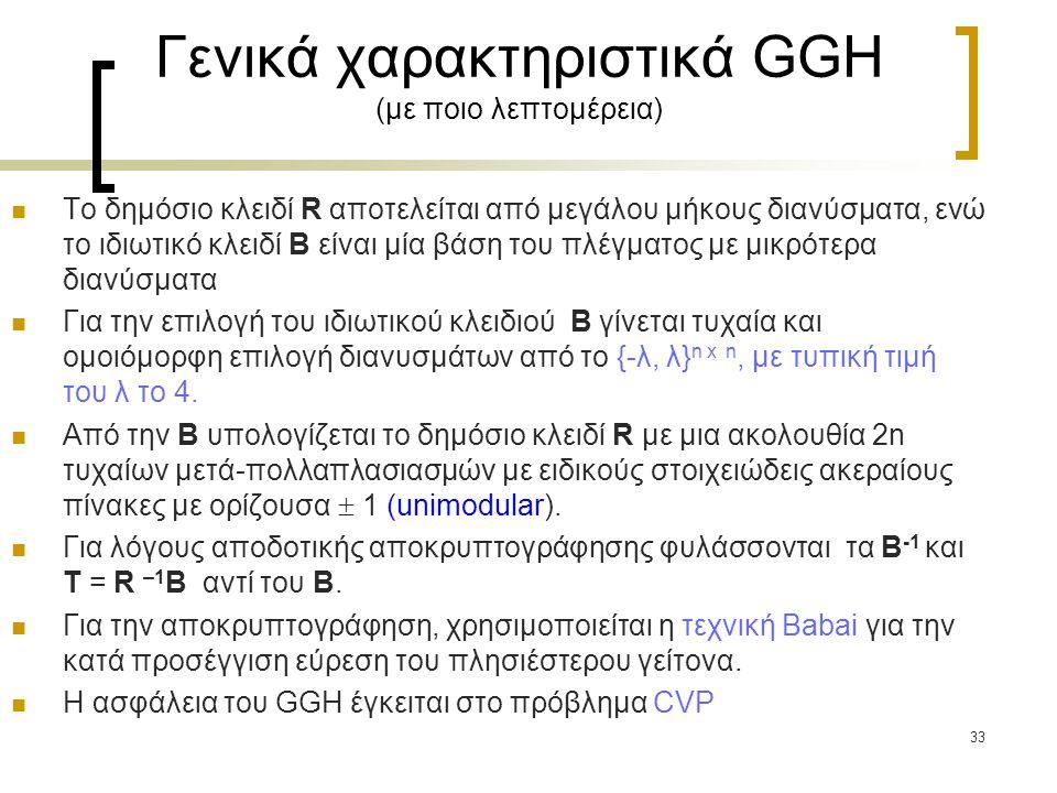 33 Γενικά χαρακτηριστικά GGH (με ποιο λεπτομέρεια) Το δημόσιο κλειδί R αποτελείται από μεγάλου μήκους διανύσματα, ενώ το ιδιωτικό κλειδί B είναι μία β