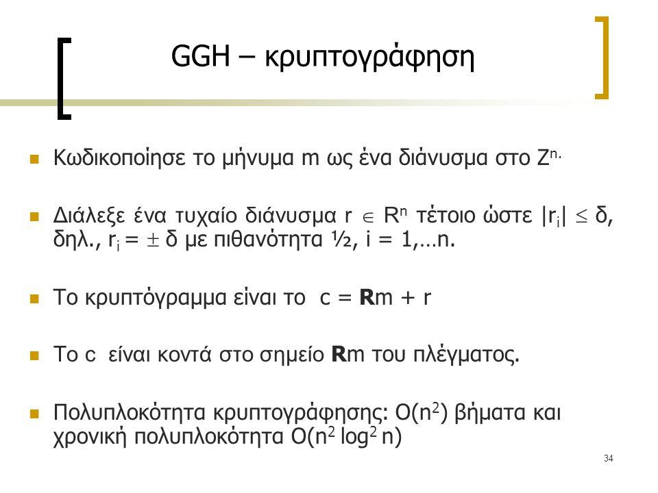34 GGH – κρυπτογράφηση Κωδικοποίησε το μήνυμα m ως ένα διάνυσμα στο Ζ n. Διάλεξε ένα τυχαίο διάνυσμα r  R n τέτοιο ώστε |r i |  δ, δηλ., r i =  δ μ