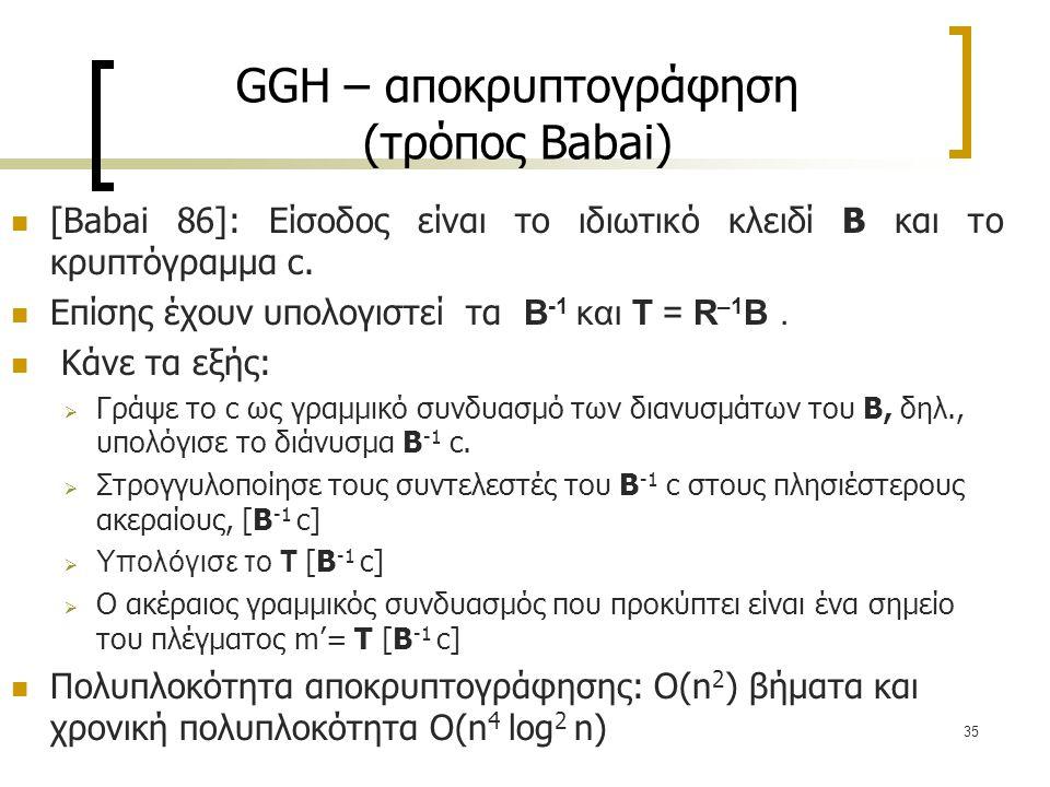 35 GGH – αποκρυπτογράφηση (τρόπος Babai) [Babai 86]: Είσοδος είναι το ιδιωτικό κλειδί B και το κρυπτόγραμμα c. Επίσης έχουν υπολογιστεί τα B -1 και T