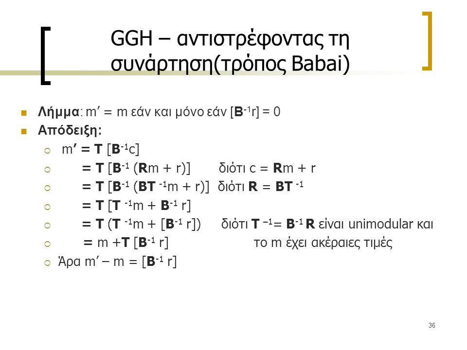 36 GGH – αντιστρέφοντας τη συνάρτηση(τρόπος Babai) Λήμμα: m' = m εάν και μόνο εάν [Β -1 r] = 0 Απόδειξη:  m' = Τ [Β -1 c]  = Τ [Β -1 (Rm + r)] διότι