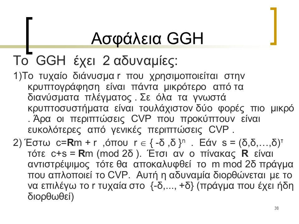 38 Ασφάλεια GGH To GGH έχει 2 αδυναμίες: 1)Το τυχαίο διάνυσμα r που χρησιμοποιείται στην κρυπτογράφηση είναι πάντα μικρότερο από τα διανύσματα πλέγματ