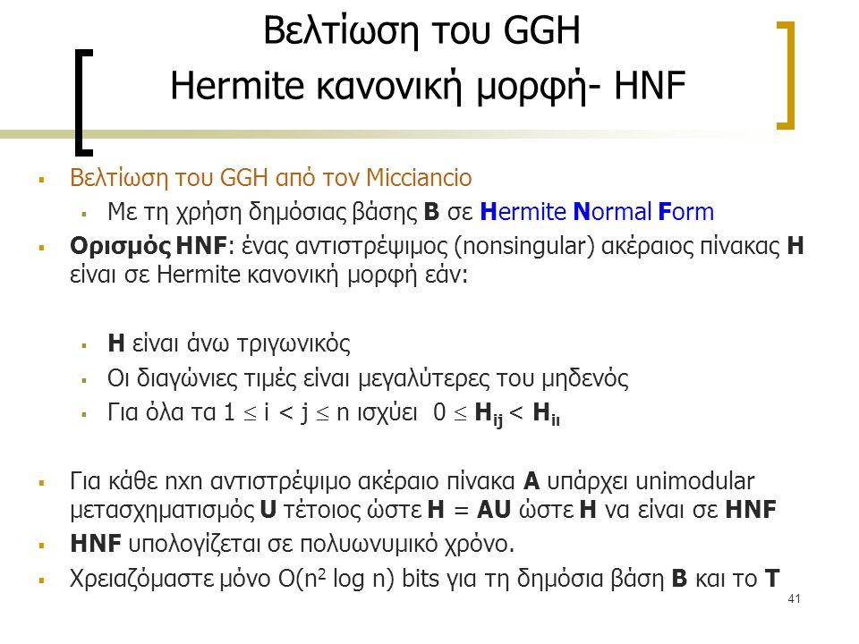 41 Βελτίωση του GGH Hermite κανονική μορφή- HNF  Βελτίωση του GGH από τον Micciancio  Με τη χρήση δημόσιας βάσης Β σε Hermite Normal Form  Ορισμός