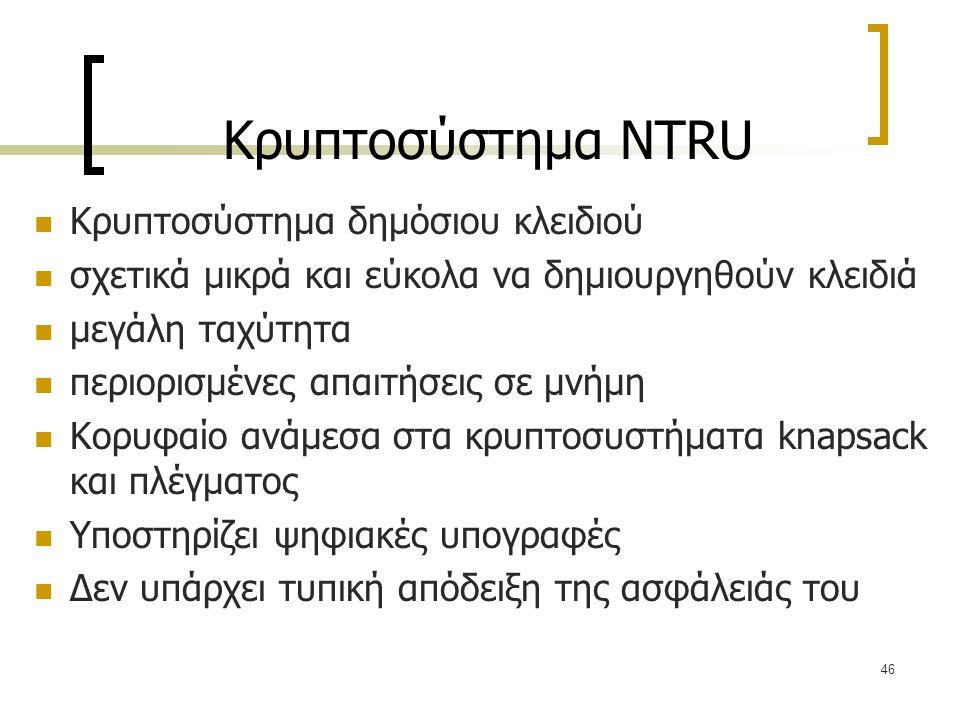 46 Κρυπτοσύστημα NTRU Κρυπτοσύστημα δημόσιου κλειδιού σχετικά μικρά και εύκολα να δημιουργηθούν κλειδιά μεγάλη ταχύτητα περιορισμένες απαιτήσεις σε μν