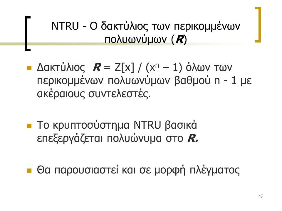 47 NTRU - O δακτύλιος των περικομμένων πολυωνύμων (R) Δακτύλιος R = Z[x] / (x n – 1) όλων των περικομμένων πολυωνύμων βαθμού n - 1 με ακέραιους συντελ