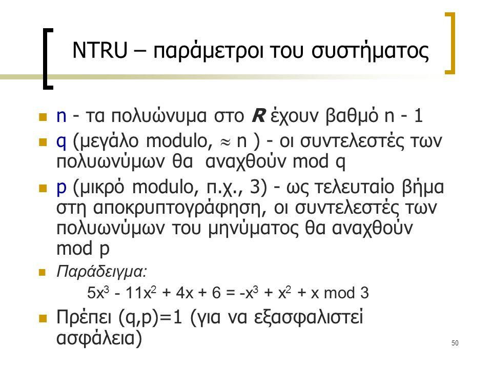 50 NTRU – παράμετροι του συστήματος n - τα πολυώνυμα στο R έχουν βαθμό n - 1 q (μεγάλο modulo,  n ) - οι συντελεστές των πολυωνύμων θα αναχθούν mod q