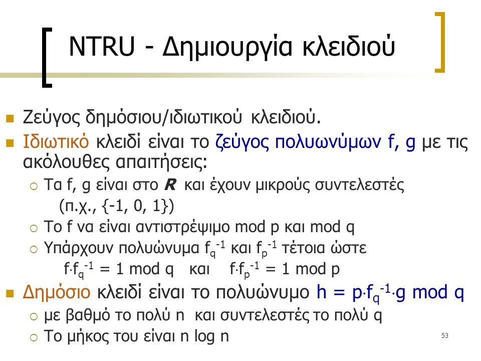 53 NTRU - Δημιουργία κλειδιού Ζεύγος δημόσιου/ιδιωτικού κλειδιού. Ιδιωτικό κλειδί είναι το ζεύγος πολυωνύμων f, g με τις ακόλουθες απαιτήσεις:  Τα f,