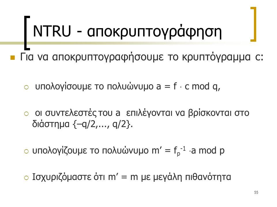55 NTRU - αποκρυπτογράφηση Για να αποκρυπτογραφήσουμε το κρυπτόγραμμα c:  υπολογίσουμε το πολυώνυμο a = f  c mod q,  οι συντελεστές του a επιλέγοντ