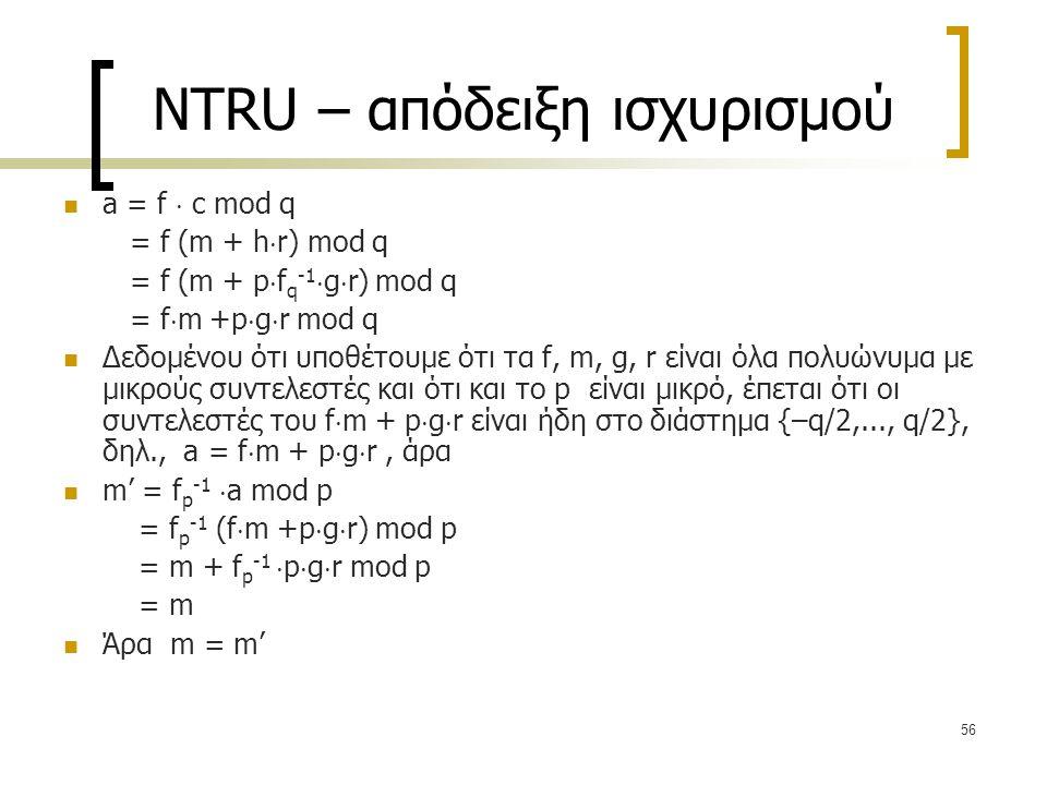 56 NTRU – απόδειξη ισχυρισμού a = f  c mod q = f (m + h  r) mod q = f (m + p  f q -1  g  r) mod q = f  m +p  g  r mod q Δεδομένου ότι υποθέτου