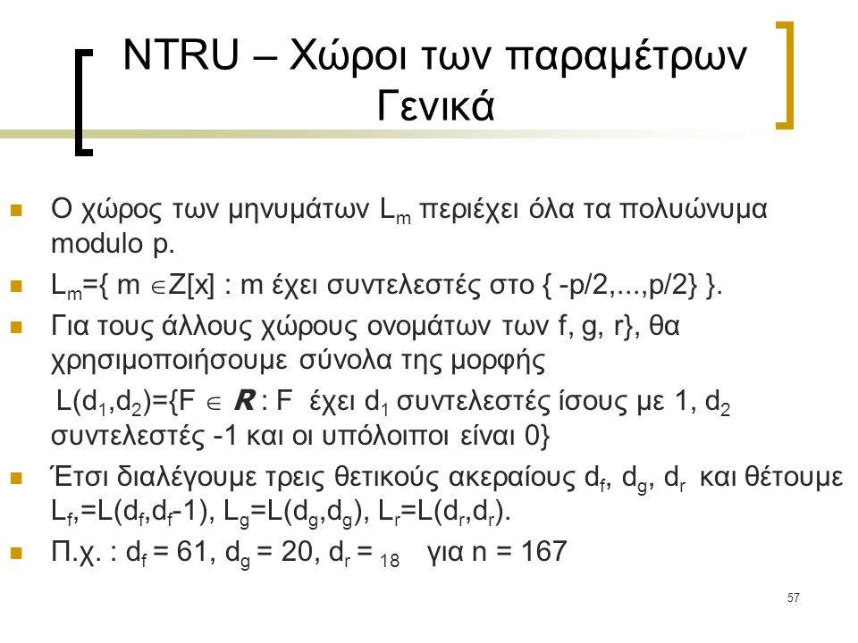 57 NTRU – Χώροι των παραμέτρων Γενικά Ο χώρος των μηνυμάτων L m περιέχει όλα τα πολυώνυμα modulo p. L m ={ m  Z[x] : m έχει συντελεστές στο { -p/2,..