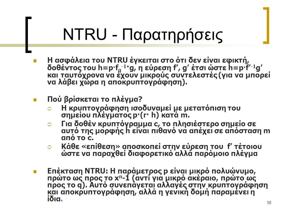 58 NTRU - Παρατηρήσεις Η ασφάλεια του NTRU έγκειται στο ότι δεν είναι εφικτή, δοθέντος του h=p · f q -1 · g, η εύρεση f', g' έτσι ώστε h=p · f' -1 g'