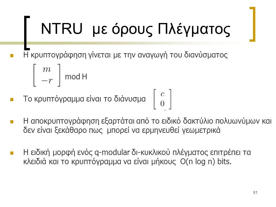 61 NTRU με όρους Πλέγματος Η κρυπτογράφηση γίνεται με την αναγωγή του διανύσματος mod H Το κρυπτόγραμμα είναι το διάνυσμα H αποκρυπτογράφηση εξαρτάται
