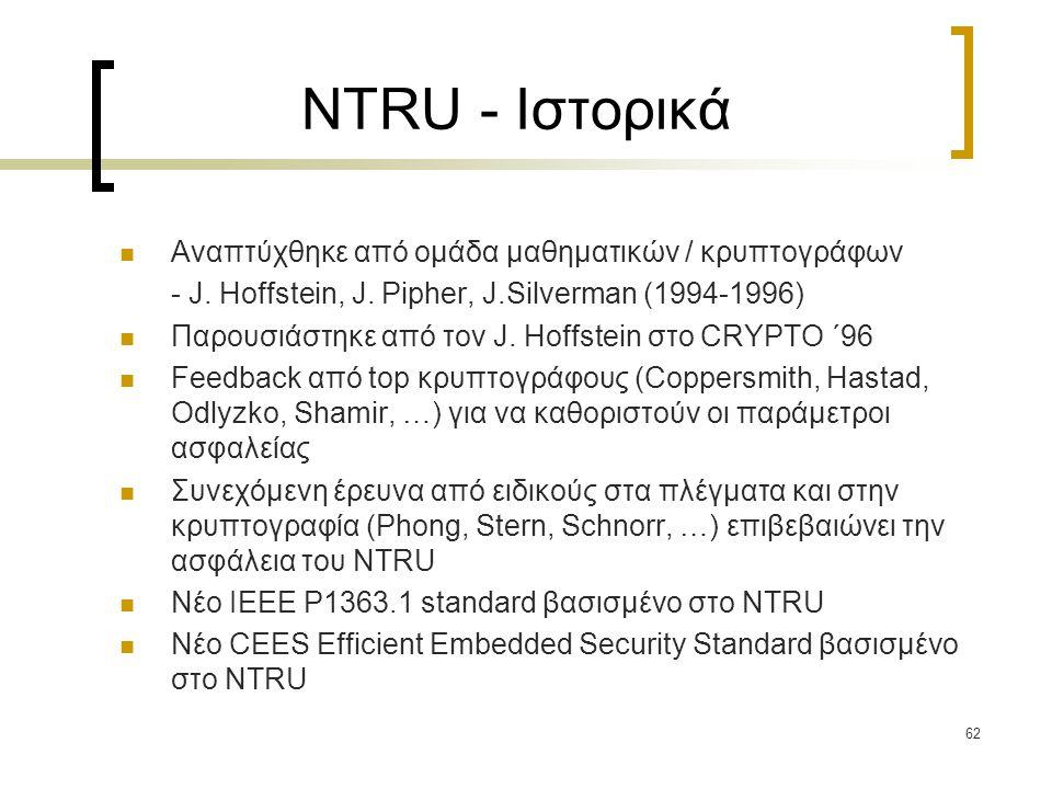 62 NTRU - Ιστορικά Αναπτύχθηκε από ομάδα μαθηματικών / κρυπτογράφων - J. Hoffstein, J. Pipher, J.Silverman (1994-1996) Παρουσιάστηκε από τον J. Hoffst
