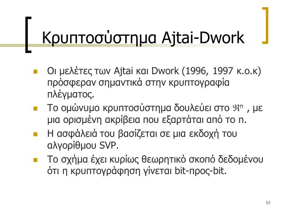 63 Κρυπτοσύστημα Ajtai-Dwork Οι μελέτες των Ajtai και Dwork (1996, 1997 κ.ο.κ) πρόσφεραν σημαντικά στην κρυπτογραφία πλέγματος. Το ομώνυμο κρυπτοσύστη