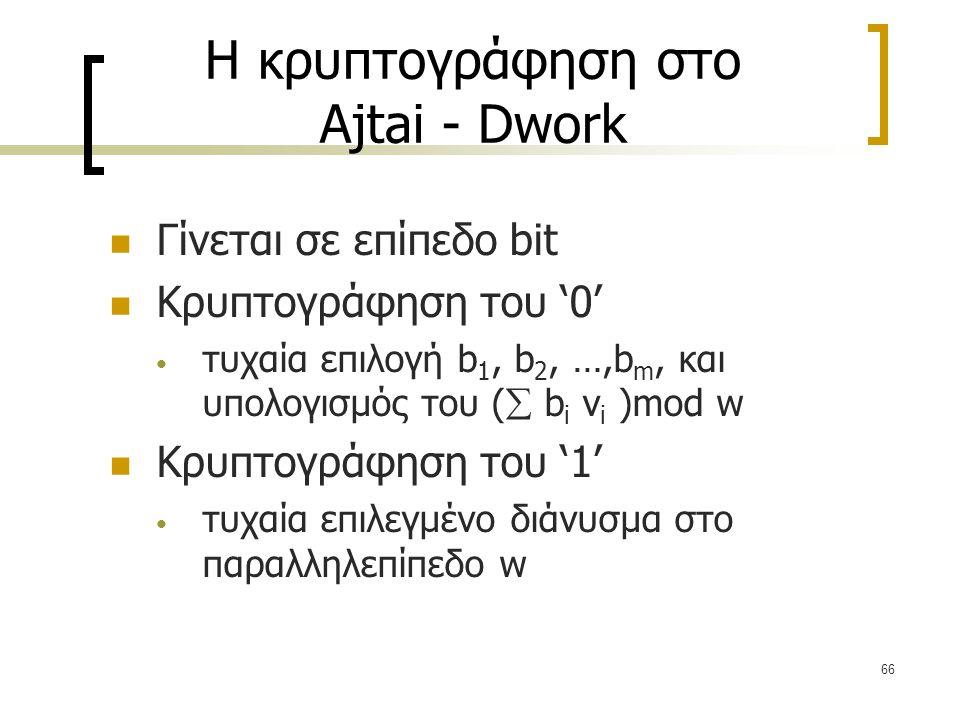 66 Η κρυπτογράφηση στο Ajtai - Dwork Γίνεται σε επίπεδο bit Κρυπτογράφηση του '0' τυχαία επιλογή b 1, b 2, …,b m, και υπολογισμός του (  b i v i )mod