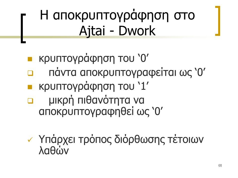 68 Η αποκρυπτογράφηση στο Ajtai - Dwork κρυπτογράφηση του '0'  πάντα αποκρυπτογραφείται ως '0' κρυπτογράφηση του '1'  μικρή πιθανότητα να αποκρυπτογ