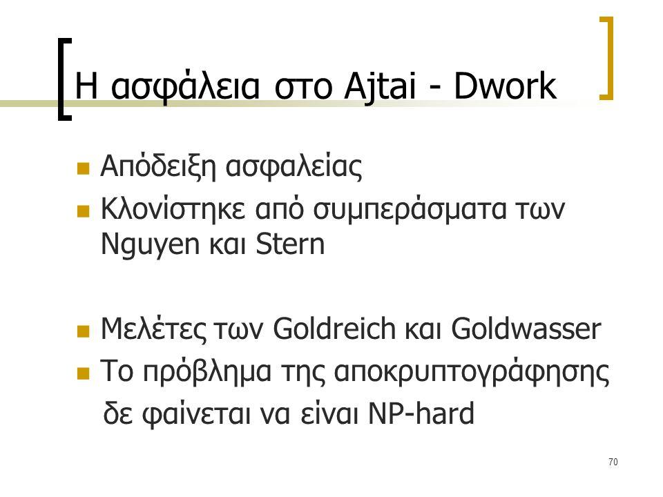70 Η ασφάλεια στο Ajtai - Dwork Απόδειξη ασφαλείας Κλονίστηκε από συμπεράσματα των Nguyen και Stern Μελέτες των Goldreich και Goldwasser Το πρόβλημα τ