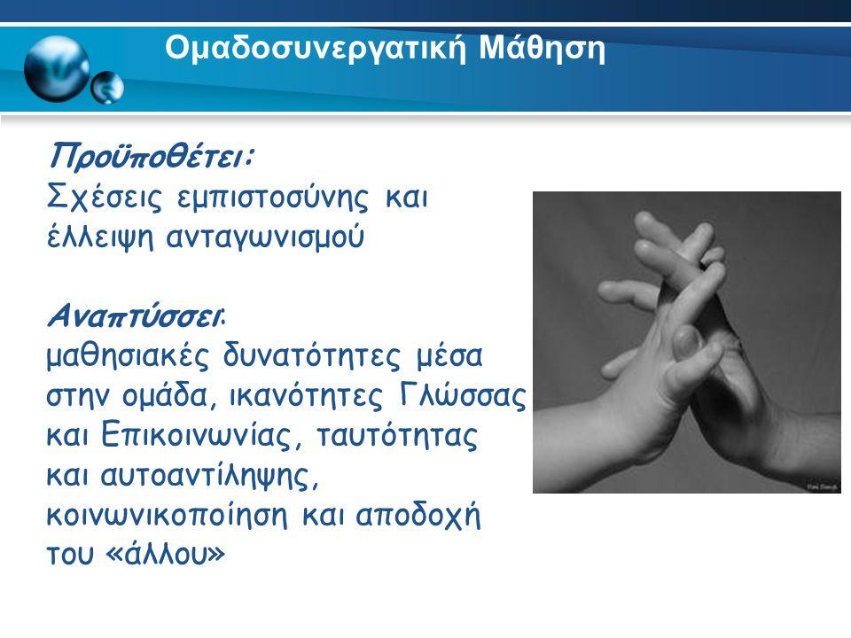 Ομαδοσυνεργατική Μάθηση Προϋποθέτει: Σχέσεις εμπιστοσύνης και έλλειψη ανταγωνισμού Αναπτύσσει: μαθησιακές δυνατότητες μέσα στην ομάδα, ικανότητες Γλώσσας και Επικοινωνίας, ταυτότητας και αυτοαντίληψης, κοινωνικοποίηση και αποδοχή του «άλλου»