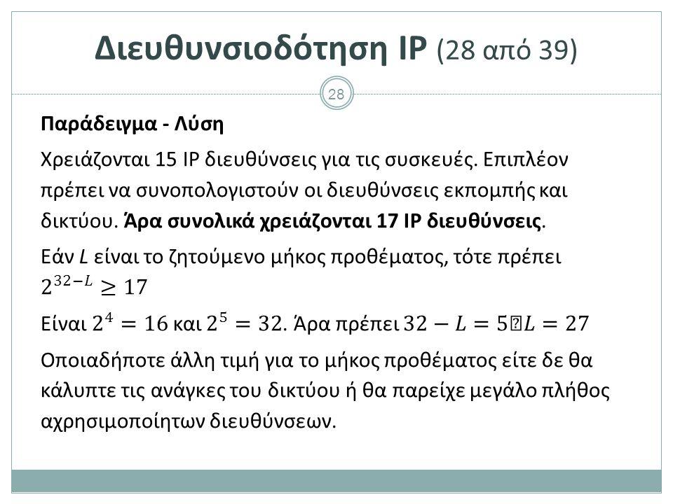 29 Διευθυνσιοδότηση IP (29 από 39) Άσκηση1 Να υπολογιστούν η διεύθυνση δικτύου, η διεύθυνση εκπομπής και η πρώτη και τελευταία διεύθυνση για συσκευές στις παρακάτω περιπτώσεις : o 132.143.156.39/20 o 52.88.96.31/22 o 195.130.100.18/23 o 192.168.0.5/24 o 192.168.5.32/25 o 192.168.10.56/26