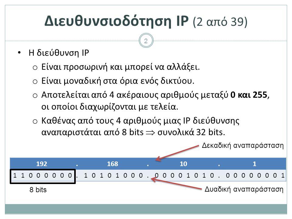 3 Διευθυνσιοδότηση IP (3 από 39) Οι διευθύνσεις IP ξεκινούν από τη διεύθυνση 0.0.0.0 και φτάνουν μέχρι και τη διεύθυνση 255.255.255.255 και χωρίζονται σε εύρη διευθύνσεων ως εξής : Τύπος διεύθυνσης ΧρήσηΕύρος διευθύνσεων ΣυσκευώνΠροορίζονται για συσκευές0.0.0.0 – 223.255.255.255 ΠολυεκπομπήςΠροορίζονται για ομάδες πολυεκπομπής σε τοπικά δίκτυα 224.0.0.0 – 239.255.255.255 ΠειραματικέςΠροορίζονται για έρευνα ή πειραματισμούς Δεν μπορούν να χρησιμοποιηθούν για συσκευές 240.0.0.0 – 255.255.255.254