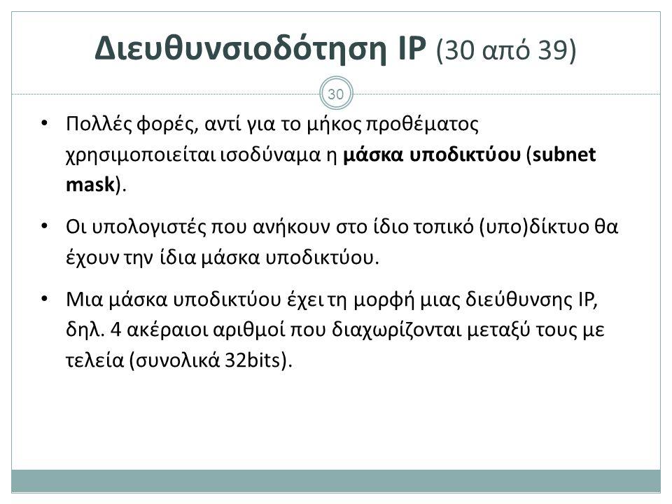 31 Διευθυνσιοδότηση IP (31 από 39) Αν δίνεται ένα μήκος προθέματος L, η μάσκα υποδικτύου προκύπτει ως εξής : o Σχηματίζεται ο δυαδικός αριθμός όπου τα L πιο σημαντικά bits είναι 1 και τα υπόλοιπα 32-L είναι 0.