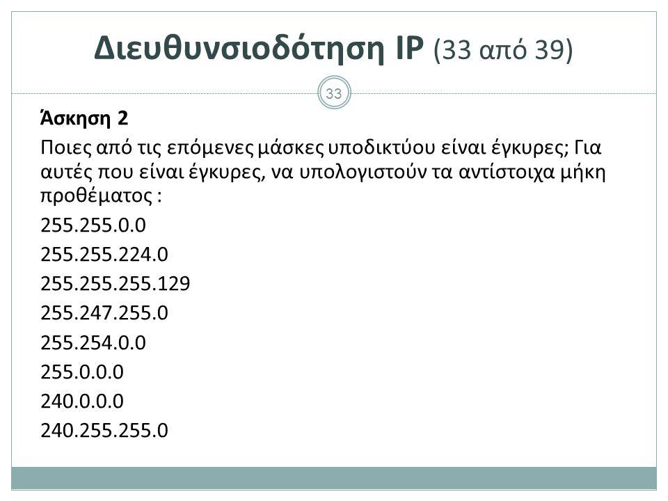 34 Διευθυνσιοδότηση IP (34 από 39) Δεδομένης μιας IP διεύθυνσης και μιας μάσκας υποδικτύου, η διεύθυνση δικτύου μπορεί να προκύψει ως ακολούθως: o Η IP διεύθυνσης γράφεται στη δυαδική της αναπαράσταση o Η μάσκα υποδικτύου γράφεται στη δυαδική της αναπαράσταση o Εφαρμόζεται το λογικό AND μεταξύ των αντίστοιχων bits των δύο δυαδικών αναπαραστάσεων o Το αποτέλεσμα μετατρέπεται στο δεκαδικό σύστημα Για το λογικό AND ισχύει ότι: o 1 AND 1 = 1 o 1 AND 0 = 0 o 0 AND 1 = 0 o 0 AND 0 = 0
