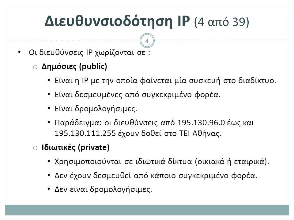 5 Διευθυνσιοδότηση IP (5 από 39) Οι ιδιωτικές διευθύνσεις χωρίζονται σε μπλοκ ως εξής : o 10.0.0.0 - 10.255.255.255 o 172.16.0.0 - 172.31.255.255 o 192.168.0.0 - 192.168.255.255 Συνήθως, σε οικιακά ή εταιρικά δίκτυα : o δίνονται από τον πάροχο σύνδεσης Internet ένα μικρό πλήθος δημόσιων IP διευθύνσεων.