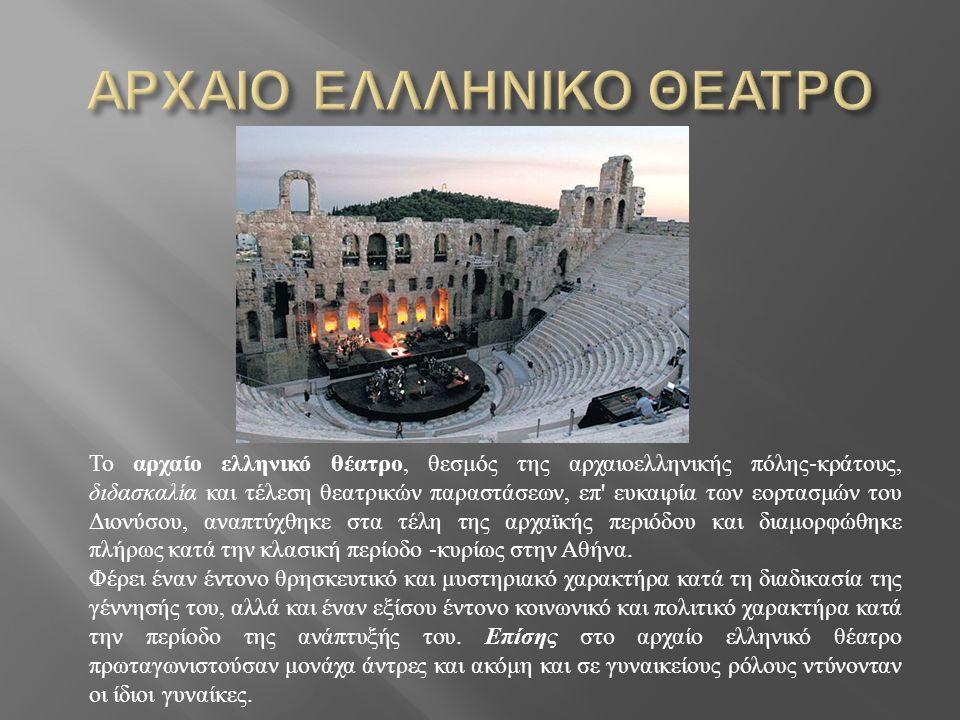 Το αρχαίο ελληνικό θέατρο, θεσμός της αρχαιοελληνικής πόλης - κράτους, διδασκαλία και τέλεση θεατρικών παραστάσεων, επ ευκαιρία των εορτασμών του Διονύσου, αναπτύχθηκε στα τέλη της αρχαϊκής περιόδου και διαμορφώθηκε πλήρως κατά την κλασική περίοδο - κυρίως στην Αθήνα.