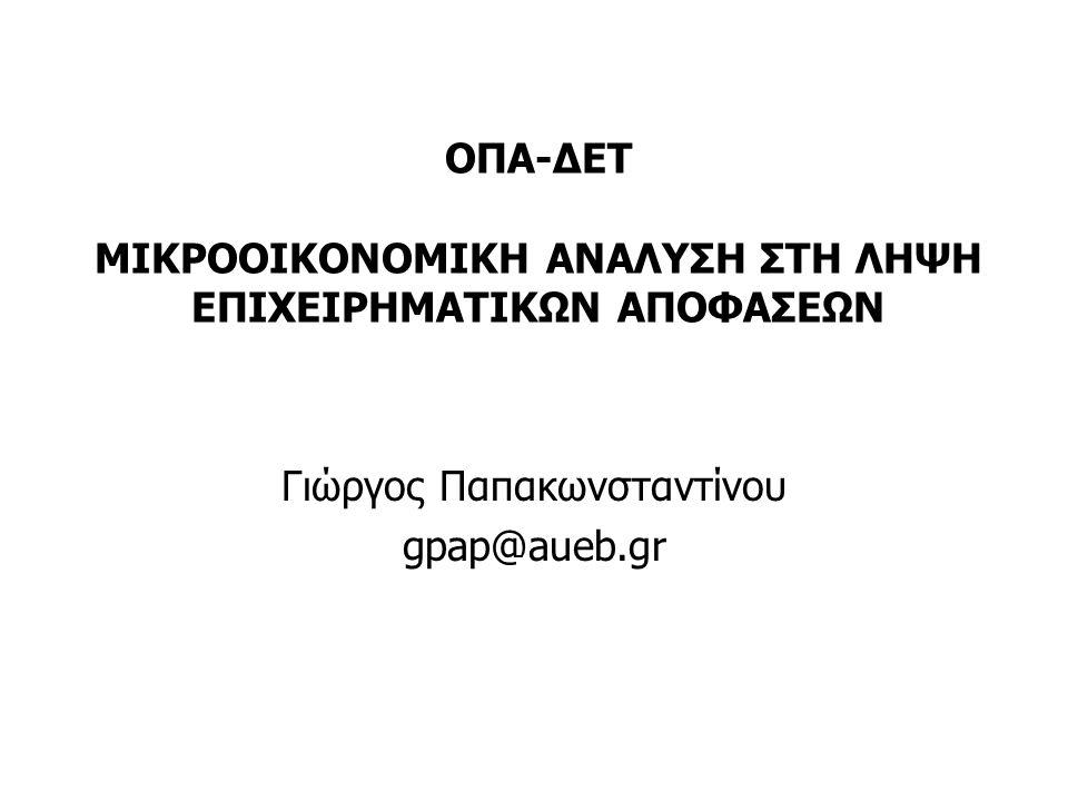 ΟΠΑ-ΔΕΤ ΜΙΚΡΟΟΙΚΟΝΟΜΙΚΗ ΑΝΑΛΥΣΗ ΣΤΗ ΛΗΨΗ ΕΠΙΧΕΙΡΗΜΑΤΙΚΩΝ ΑΠΟΦΑΣΕΩΝ Γιώργος Παπακωνσταντίνου gpap@aueb.gr