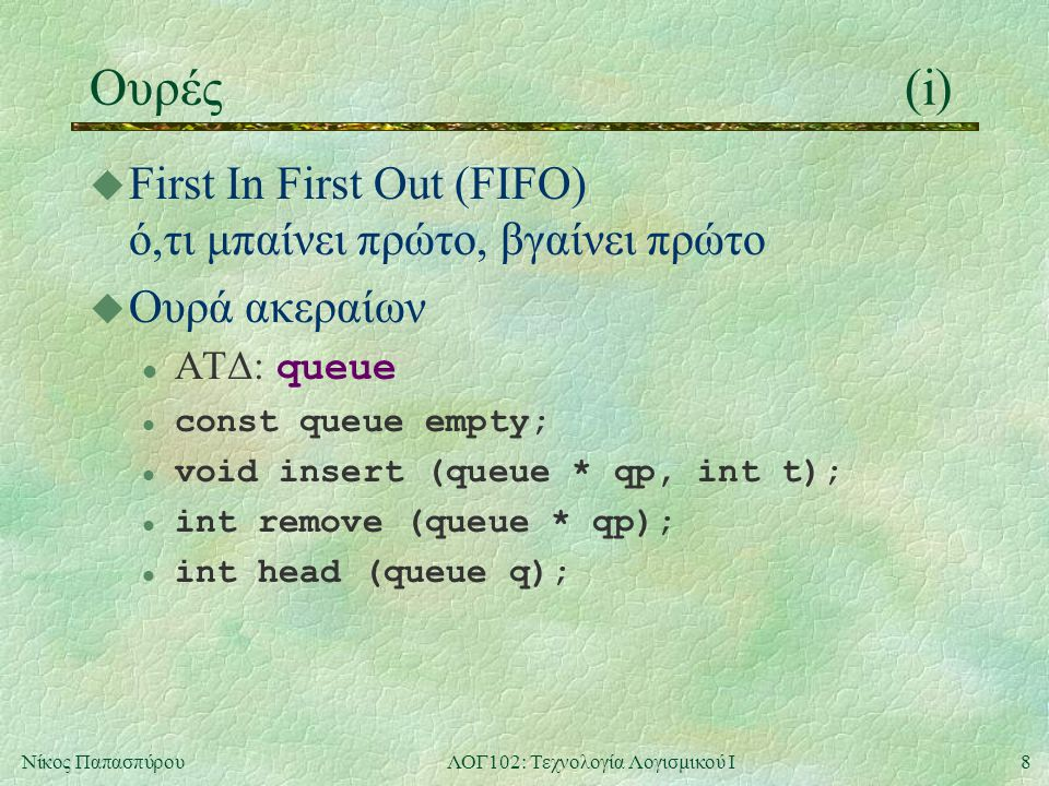 8Νίκος ΠαπασπύρουΛΟΓ102: Τεχνολογία Λογισμικού Ι Ουρές(i) u First In First Out (FIFO) ό,τι μπαίνει πρώτο, βγαίνει πρώτο u Ουρά ακεραίων ΑΤΔ: queue l const queue empty; l void insert (queue * qp, int t); l int remove (queue * qp); l int head (queue q);