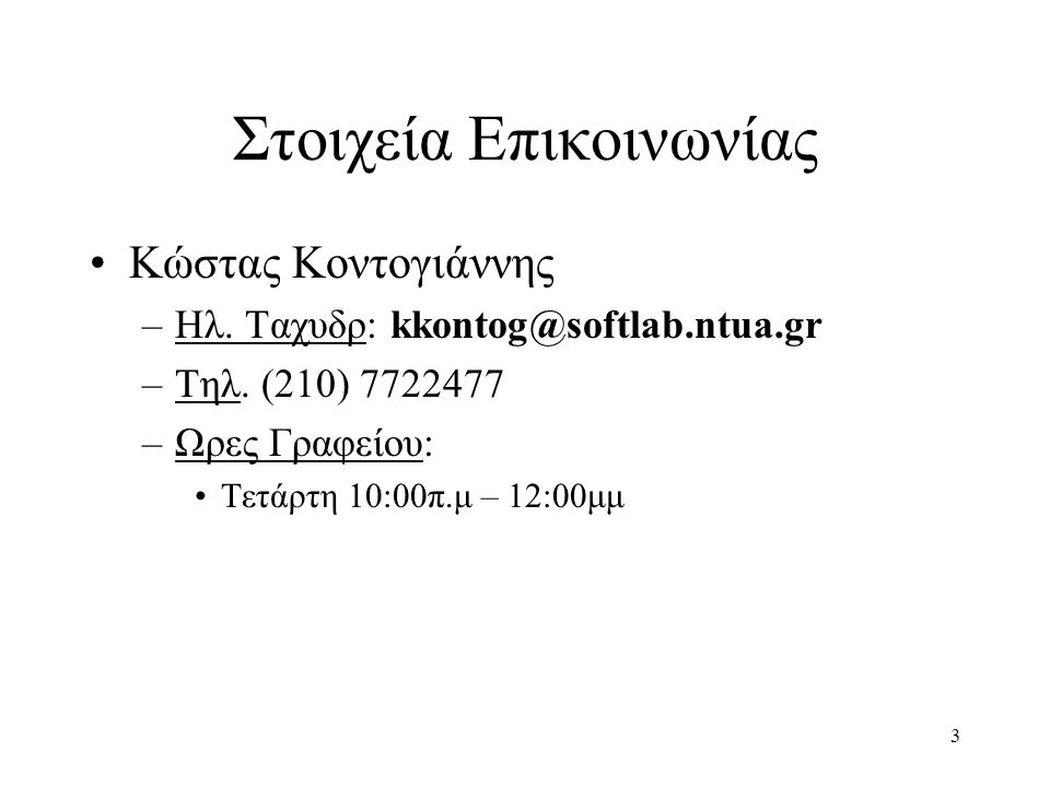 3 Στοιχεία Επικοινωνίας Κώστας Κοντογιάννης –Ηλ. Ταχυδρ: kkontog@softlab.ntua.gr –Tηλ. (210) 7722477 –Ωρες Γραφείου: Τετάρτη 10:00π.μ – 12:00μμ