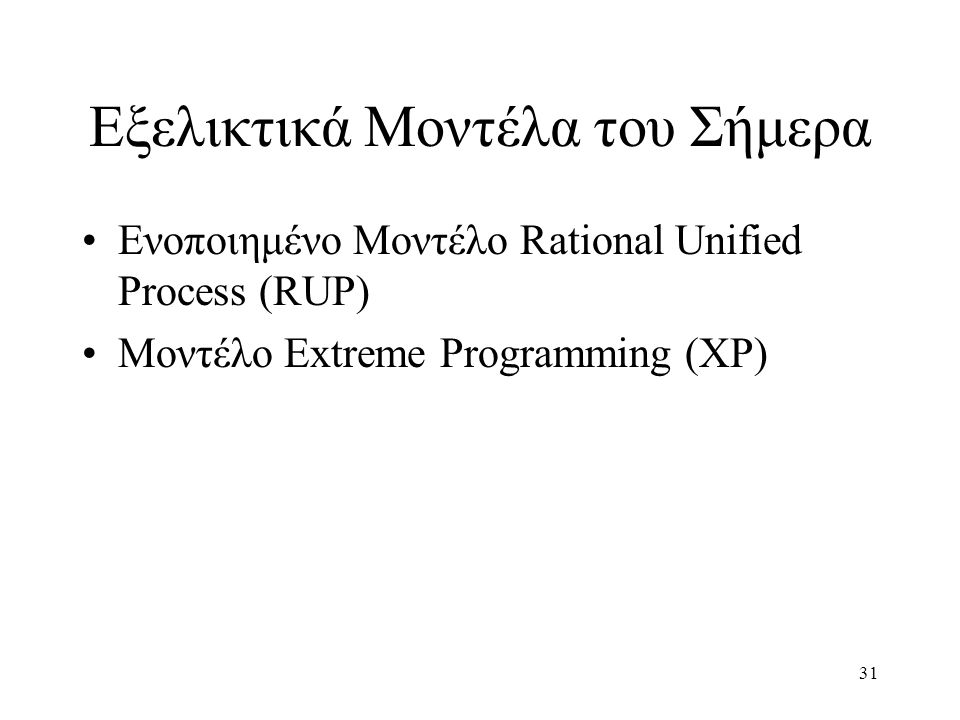 31 Εξελικτικά Μοντέλα του Σήμερα Ενοποιημένο Μοντέλο Rational Unified Process (RUP) Μοντέλο Extreme Programming (XP)