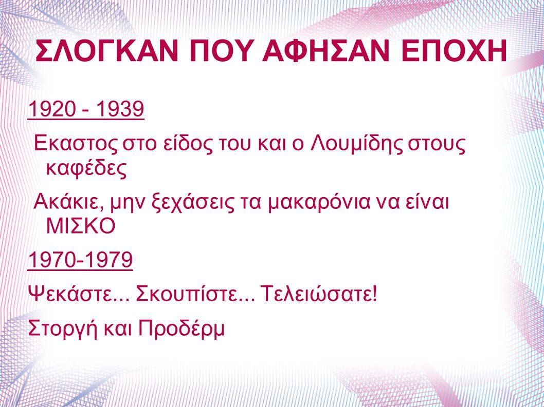 ΣΛΟΓΚΑΝ ΠΟΥ ΑΦΗΣΑΝ ΕΠΟΧΗ 1920 - 1939 Eκαστος στο είδος του και ο Λουμίδης στους καφέδες Aκάκιε, μην ξεχάσεις τα μακαρόνια να είναι MIΣKO 1970-1979 Ψεκ