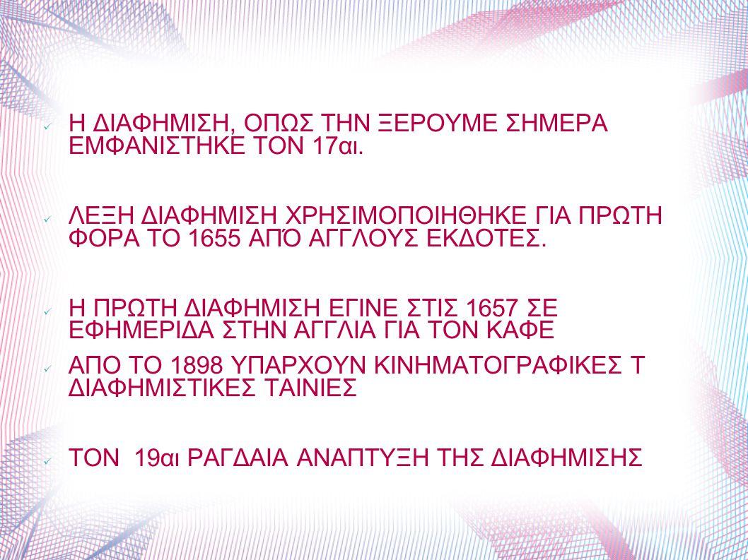 Η ΔΙΑΦΗΜΙΣΗ, ΟΠΩΣ ΤΗΝ ΞΕΡΟΥΜΕ ΣΗΜΕΡΑ ΕΜΦΑΝΙΣΤΗΚΕ ΤΟΝ 17αι. ΛΕΞΗ ΔΙΑΦΗΜΙΣΗ ΧΡΗΣΙΜΟΠΟΙΗΘΗΚΕ ΓΙΑ ΠΡΩΤΗ ΦΟΡΑ ΤΟ 1655 ΑΠΌ ΑΓΓΛΟΥΣ ΕΚΔΟΤΕΣ. Η ΠΡΩΤΗ ΔΙΑΦΗΜΙΣ