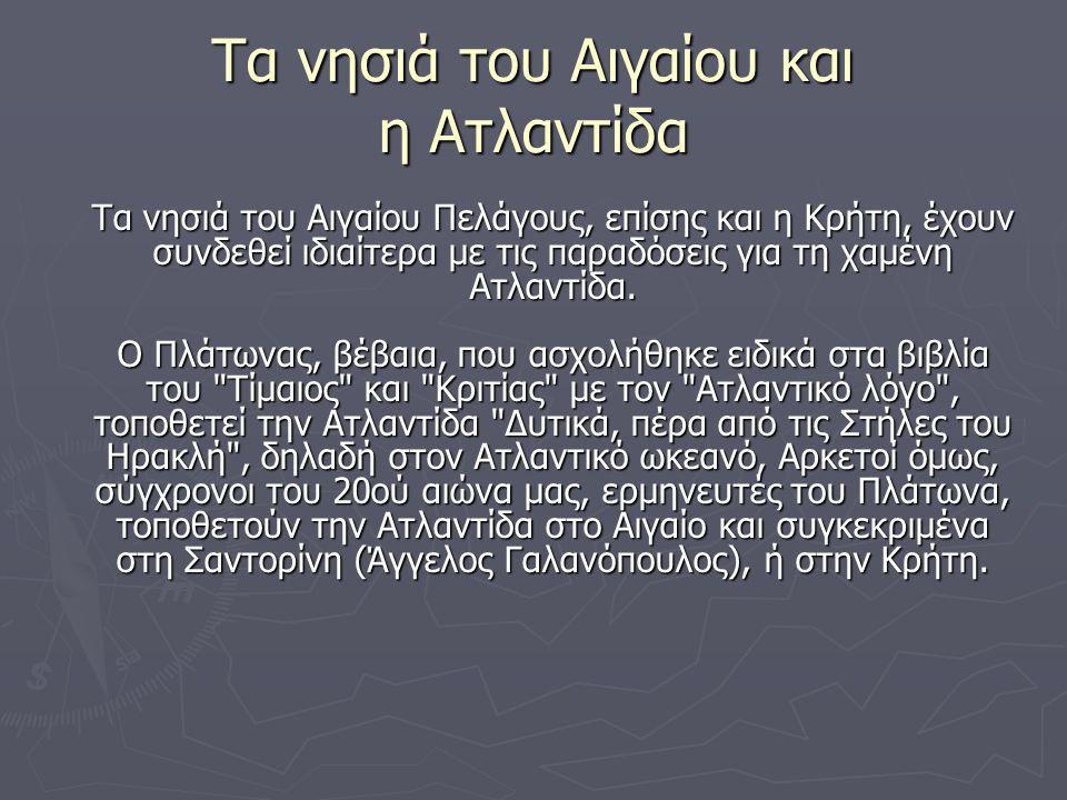 Τα νησιά του Αιγαίου και η Ατλαντίδα Τα νησιά του Αιγαίου Πελάγους, επίσης και η Κρήτη, έχουν συνδεθεί ιδιαίτερα με τις παραδόσεις για τη χαμένη Ατλαντίδα.