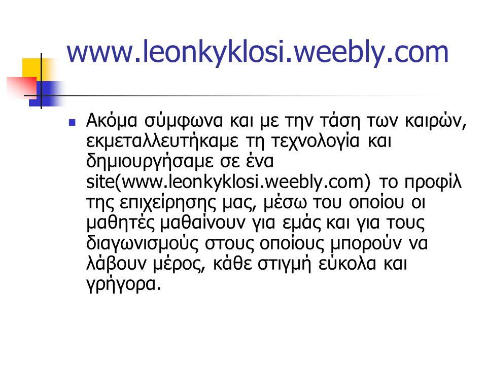 www.leonkyklosi.weebly.com Ακόμα σύμφωνα και με την τάση των καιρών, εκμεταλλευτήκαμε τη τεχνολογία και δημιουργήσαμε σε ένα site(www.leonkyklosi.weebly.com) το προφίλ της επιχείρησης μας, μέσω του οποίου οι μαθητές μαθαίνουν για εμάς και για τους διαγωνισμούς στους οποίους μπορούν να λάβουν μέρος, κάθε στιγμή εύκολα και γρήγορα.