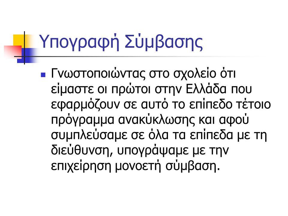 Υπογραφή Σύμβασης Γνωστοποιώντας στο σχολείο ότι είμαστε οι πρώτοι στην Ελλάδα που εφαρμόζουν σε αυτό το επίπεδο τέτοιο πρόγραμμα ανακύκλωσης και αφού συμπλεύσαμε σε όλα τα επίπεδα με τη διεύθυνση, υπογράψαμε με την επιχείρηση μονοετή σύμβαση.