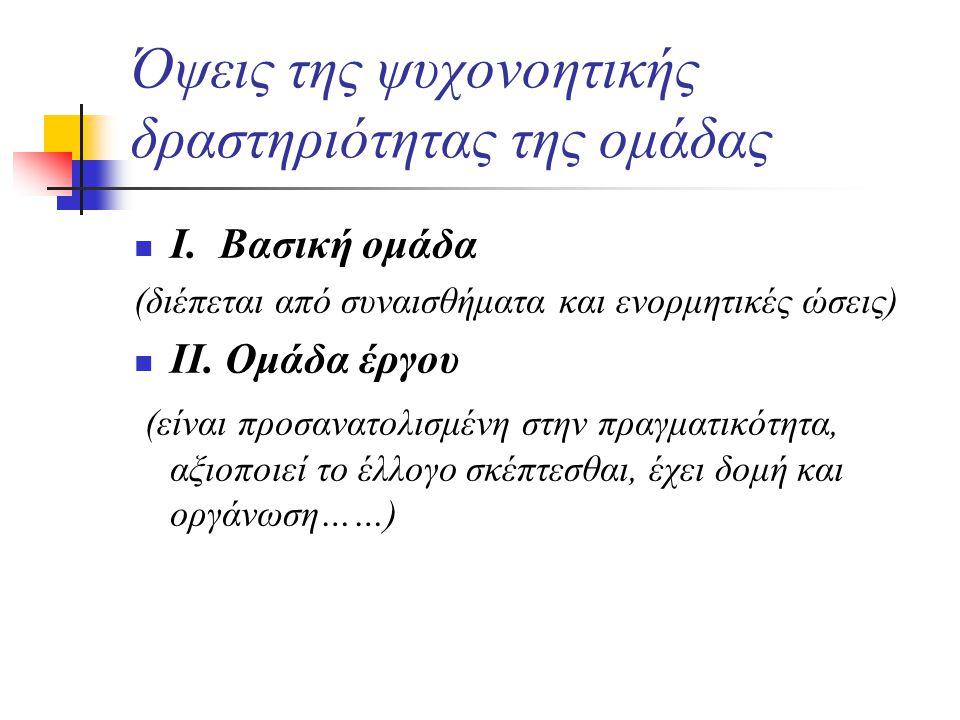 Όψεις της ψυχονοητικής δραστηριότητας της ομάδας Ι. Βασική ομάδα (διέπεται από συναισθήματα και ενορμητικές ώσεις) ΙΙ. Ομάδα έργου (είναι προσανατολισ