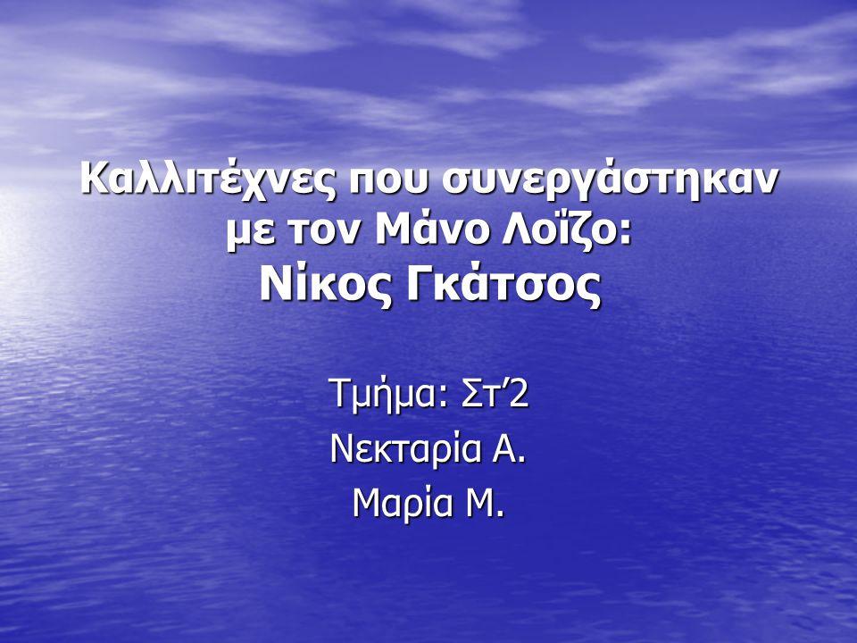 Βιογραφία Ο Νίκος Γκάτσος γεννήθηκε στην Ασέα Αρκαδίας από τους αγρότες Γεώργιο Γκάτσο και Βασιλική Βασιλοπούλου.