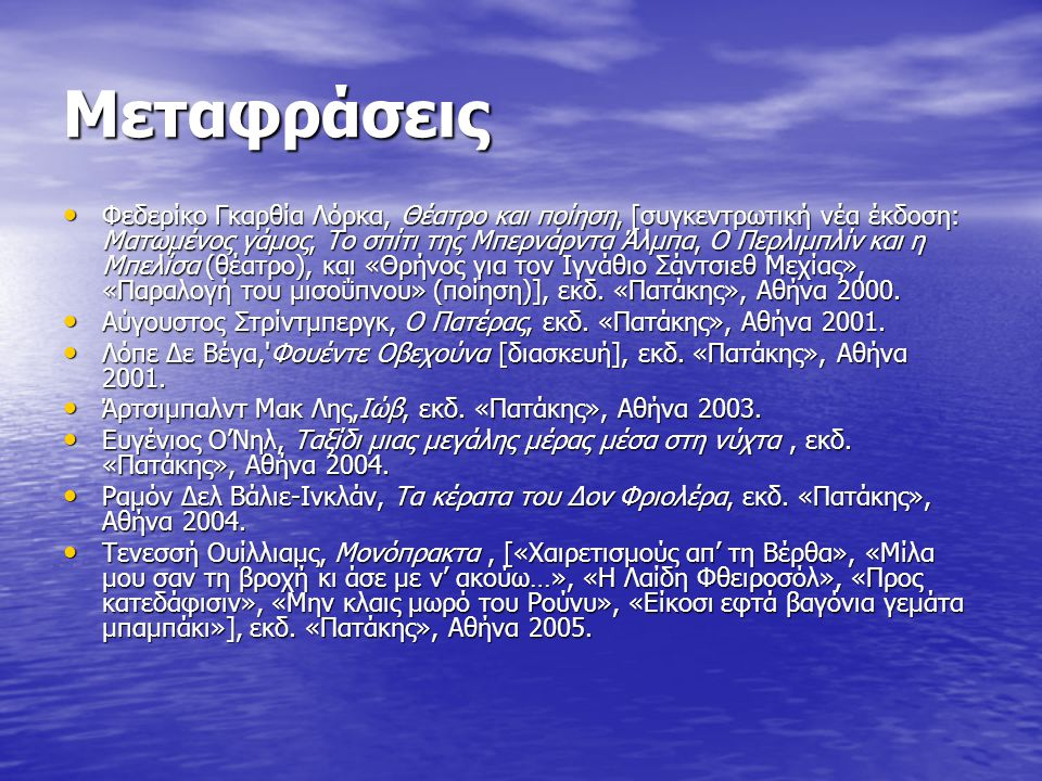 Μεταφράσεις Φεδερίκο Γκαρθία Λόρκα, Θέατρο και ποίηση, [συγκεντρωτική νέα έκδοση: Ματωμένος γάμος, Το σπίτι της Μπερνάρντα Άλμπα, Ο Περλιμπλίν και η Μπελίσα (θέατρο), και «Θρήνος για τον Ιγνάθιο Σάντσιεθ Μεχίας», «Παραλογή του μισοΰπνου» (ποίηση)], εκδ.