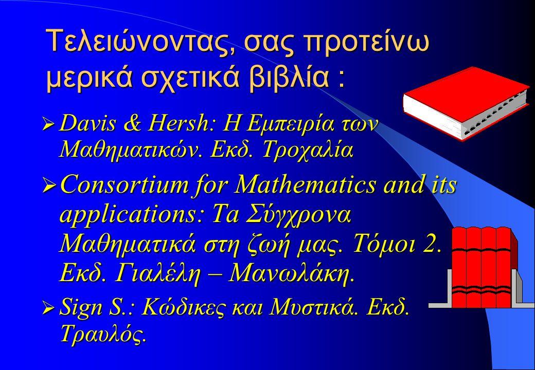 Τελειώνοντας, σας προτείνω μερικά σχετικά βιβλία :  Davis & Hersh: Η Εμπειρία των Μαθηματικών. Εκδ. Τροχαλία  Consortium for Mathematics and its app