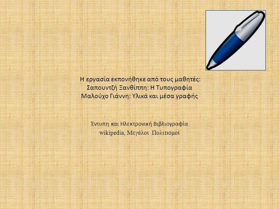 Η εργασία εκπονήθηκε από τους μαθητές: Σαπουντζή Ξανθίππη: Η Τυπογραφία Μαλούχο Γιάννη: Υλικά και μέσα γραφής Έντυπη και Ηλεκτρονική Βιβλιογραφία wiki