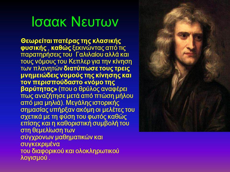 Ισαακ Νευτων Θεωρείται πατέρας της κλασικής φυσικής, καθώς ξεκινώντας από τις παρατηρήσεις του Γαλιλαίου αλλά και τους νόμους του Κεπλερ για την κίνησ