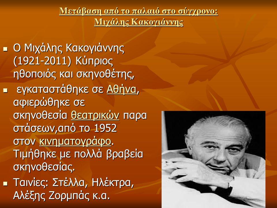 Μετάβαση από το παλαιό στο σύγχρονο: Μιχάλης Κακογιάννης Ο Μιχάλης Κακογιάννης (1921-2011) Κύπριος ηθοποιός και σκηνοθέτης, Ο Μιχάλης Κακογιάννης (192