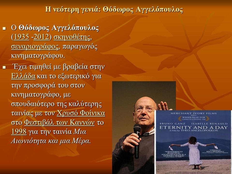 Η νεότερη γενιά: Θόδωρος Αγγελόπουλος Ο Θόδωρος Αγγελόπουλος (1935 -2012) σκηνοθέτης, σεναριογράφος, παραγωγός κινηματογράφου. Ο Θόδωρος Αγγελόπουλος