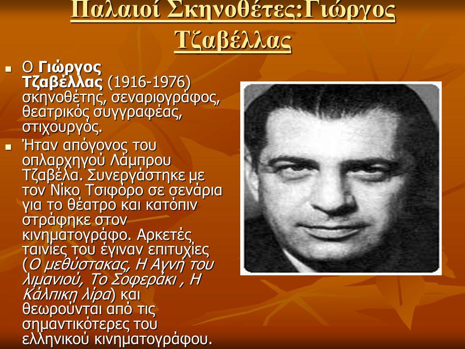 Παλαιοί Σκηνοθέτες:Γιώργος Τζαβέλλας Ο Γιώργος Τζαβέλλας (1916-1976) σκηνοθέτης, σεναριογράφος, θεατρικός συγγραφέας, στιχουργός. Ο Γιώργος Τζαβέλλας