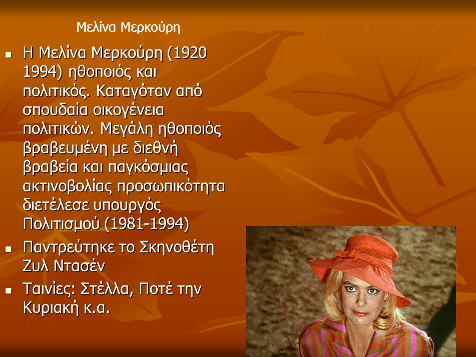 Η Μελίνα Μερκούρη (1920 1994) ηθοποιός και πολιτικός. Καταγόταν από σπουδαία οικογένεια πολιτικών. Μεγάλη ηθοποιός βραβευμένη με διεθνή βραβεία και πα