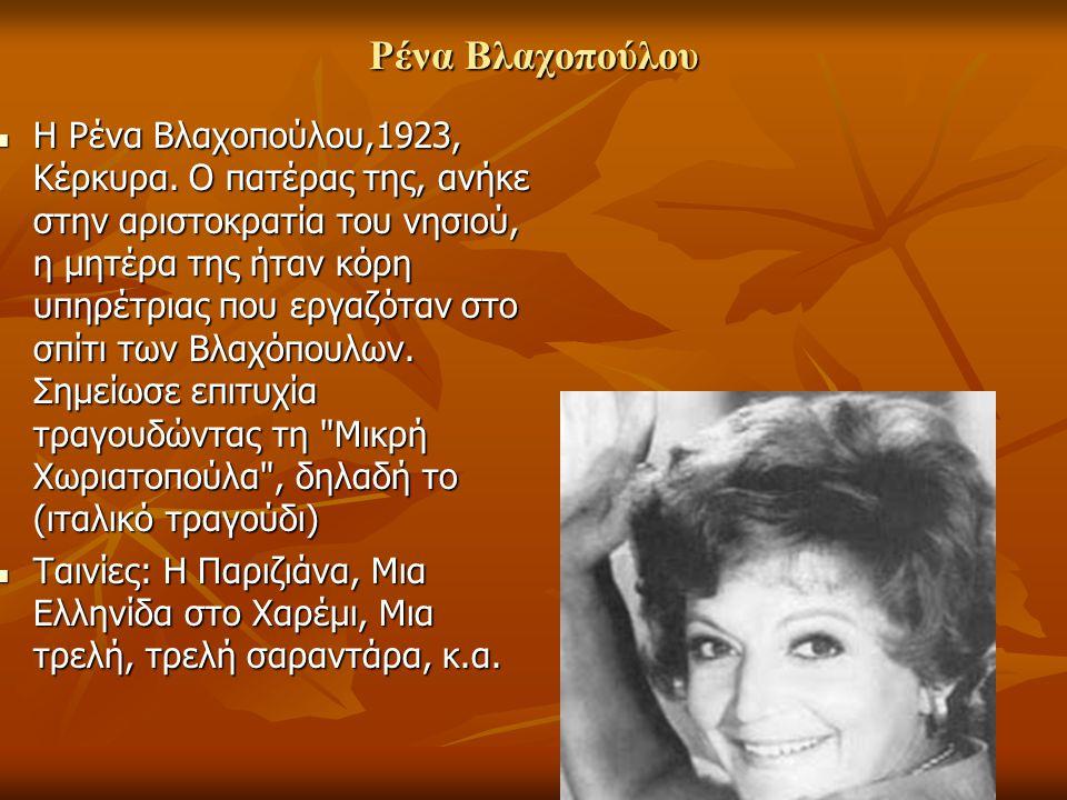 Ρένα Βλαχοπούλου Η Ρένα Βλαχοπούλου,1923, Κέρκυρα. Ο πατέρας της, ανήκε στην αριστοκρατία του νησιού, η μητέρα της ήταν κόρη υπηρέτριας που εργαζόταν