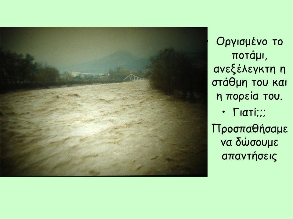 Οργισμένο το ποτάμι, ανεξέλεγκτη η στάθμη του και η πορεία του.