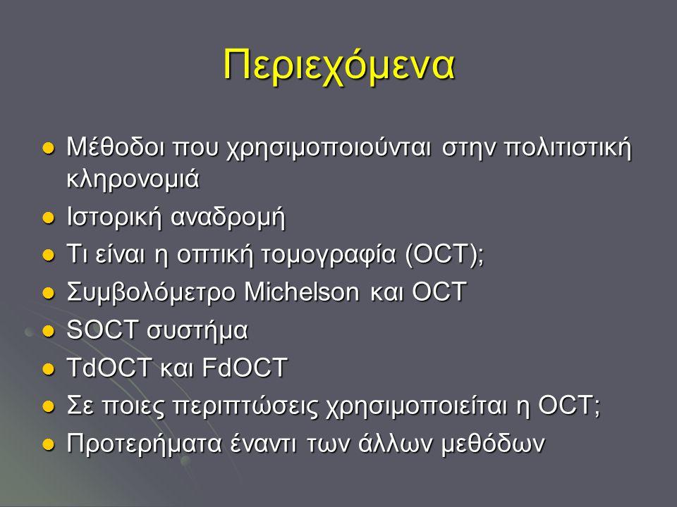 Περιεχόμενα Μέθοδοι που χρησιμοποιούνται στην πολιτιστική κληρονομιά Μέθοδοι που χρησιμοποιούνται στην πολιτιστική κληρονομιά Ιστορική αναδρομή Ιστορική αναδρομή Τι είναι η οπτική τομογραφία (ΟCT); Τι είναι η οπτική τομογραφία (ΟCT); Συμβολόμετρο Michelson και ΟCT Συμβολόμετρο Michelson και ΟCT SOCT συστήμα SOCT συστήμα TdOCT και FdOCT TdOCT και FdOCT Σε ποιες περιπτώσεις χρησιμοποιείται η OCT; Σε ποιες περιπτώσεις χρησιμοποιείται η OCT; Προτερήματα έναντι των άλλων μεθόδων Προτερήματα έναντι των άλλων μεθόδων